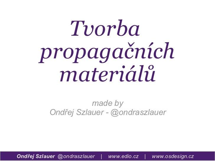 Tvorba  propagačních materiálů Ondřej Szlauer  @ondraszlauer  |  www.edio.cz  |  www.osdesign.cz made by Ondřej Szlauer - ...