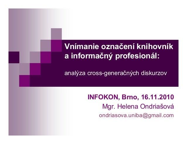 Vnímanie označení knihovník a informačný profesionál: analýza cross-generačných diskurzov INFOKON, Brno, 16.11.2010 Mgr. H...