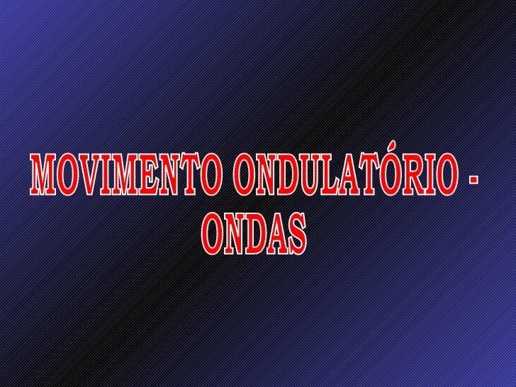 MOVIMENTO ONDULATÓRIO -  ONDAS