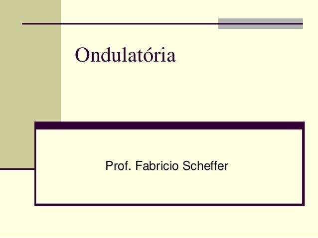 Ondulatória  Prof. Fabricio Scheffer