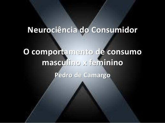 Neurociência do Consumidor O comportamento de consumo masculino x feminino Pedro de Camargo