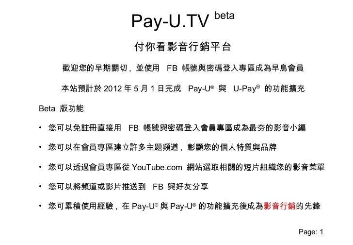 beta               Pay-U.TV                付你看影音行銷平台    歡迎您的早期關切 , 並使用 FB 帳號與密碼登入專區成為早鳥會員   本站預計於 2012 年 5 月 1 日完成 Pay-U® ...