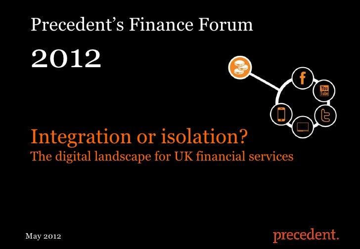 "Precedent""s Finance Forum 2012 Integration or isolation? The digital landscape for UK financial servicesMay 2012Digital Fi..."