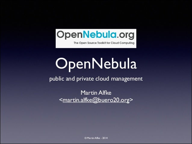 OpenNebula public and private cloud management	  !  Martin Alfke	  <martin.alfke@buero20.org>  © Martin Alfke - 2014