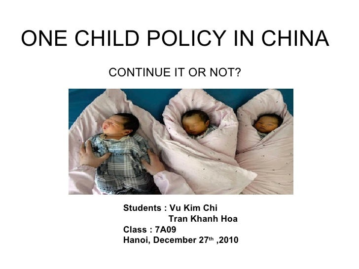 ONE CHILD POLICY IN CHINA       CONTINUE IT OR NOT?         Students : Vu Kim Chi                    Tran Khanh Hoa       ...
