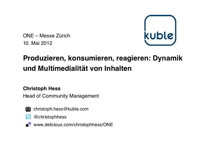 ONE – Messe Zürich10. Mai 2012Produzieren, konsumieren, reagieren: Dynamikund Multimedialität von InhaltenChristoph HessHe...