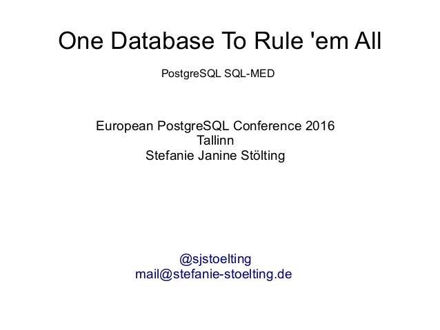 One Database To Rule 'em All European PostgreSQL Conference 2016 Tallinn Stefanie Janine Stölting @sjstoelting mail@stefan...