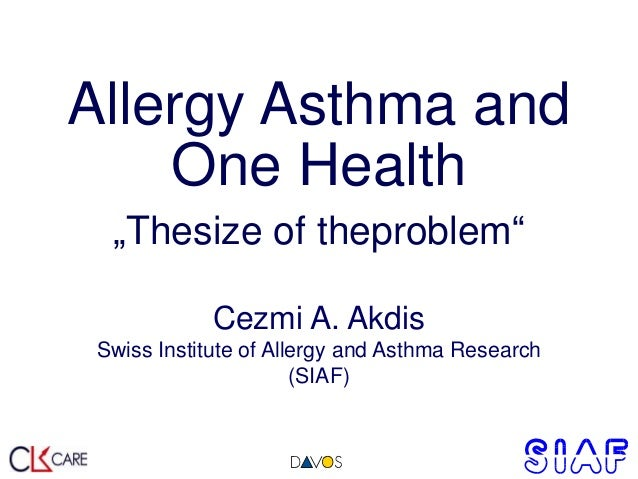 "Allergy Asthma and One Health ""Thesize of theproblem"" Cezmi A. Akdis Swiss Institute of Allergy and Asthma Research (SIAF)"