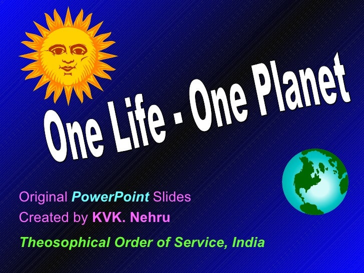 Original   PowerPoint   Slides Created by  KVK. Nehru Theosophical Order of Service, India One Life - One Planet