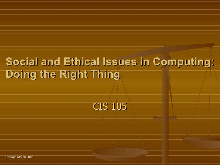 Social and Ethical Issues in Computing: Doing the Right Thing CIS 105 Revised March 2006