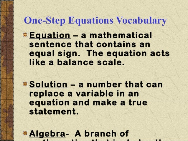 One-Step Equations Vocabulary Equation – a mathematical sentence that contains an equal sign. The equation acts like a bal...
