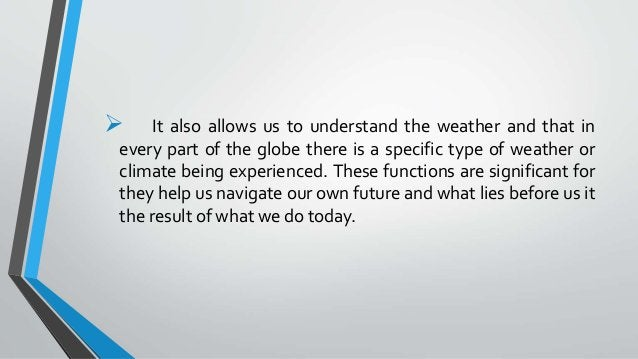  It also allows us to understand the weather and that in every part of the globe there is a specific type of weather or c...