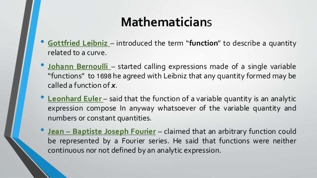 """Mathematicians • Gottfried Leibniz – introduced the term """"function"""" to describe a quantity related to a curve. • Johann Be..."""