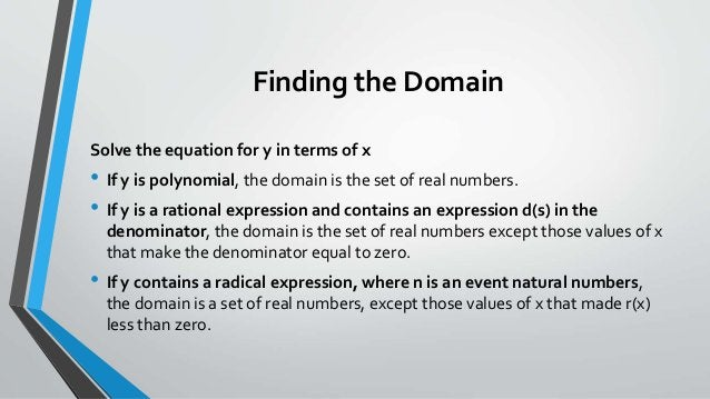 Finding the Domain Solve the equation for y in terms of x • If y is polynomial, the domain is the set of real numbers. • I...