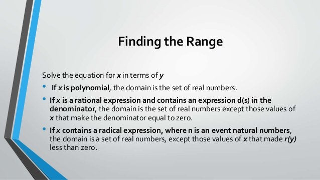 Finding the Range Solve the equation for x in terms of y • If x is polynomial, the domain is the set of real numbers. • If...