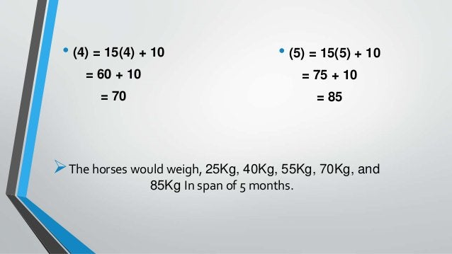 • (4) = 15(4) + 10 = 60 + 10 = 70 • (5) = 15(5) + 10 = 75 + 10 = 85 The horses would weigh, 25Kg, 40Kg, 55Kg, 70Kg, and 8...