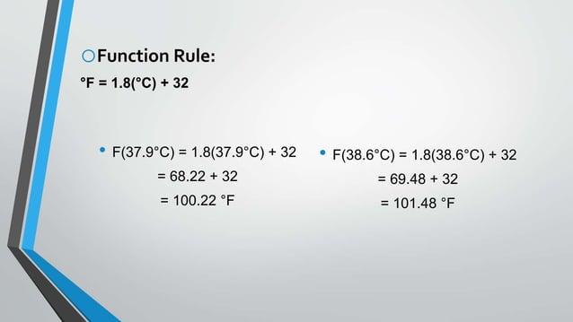 oFunction Rule: °F = 1.8(°C) + 32 • F(37.9°C) = 1.8(37.9°C) + 32 = 68.22 + 32 = 100.22 °F • F(38.6°C) = 1.8(38.6°C) + 32 =...