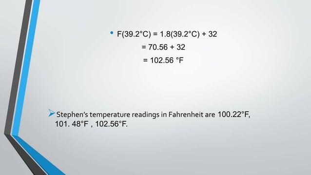 • F(39.2°C) = 1.8(39.2°C) + 32 = 70.56 + 32 = 102.56 °F Stephen's temperature readings in Fahrenheit are 100.22°F, 101. 4...