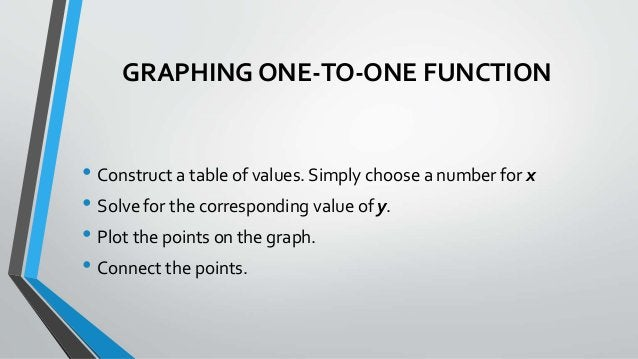 GRAPHING ONE-TO-ONE FUNCTION • Construct a table of values. Simply choose a number for x • Solve for the corresponding val...