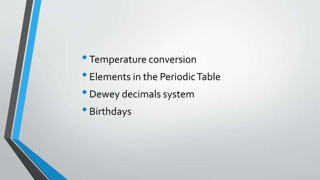 •Temperature conversion •Elements in the PeriodicTable •Dewey decimals system •Birthdays