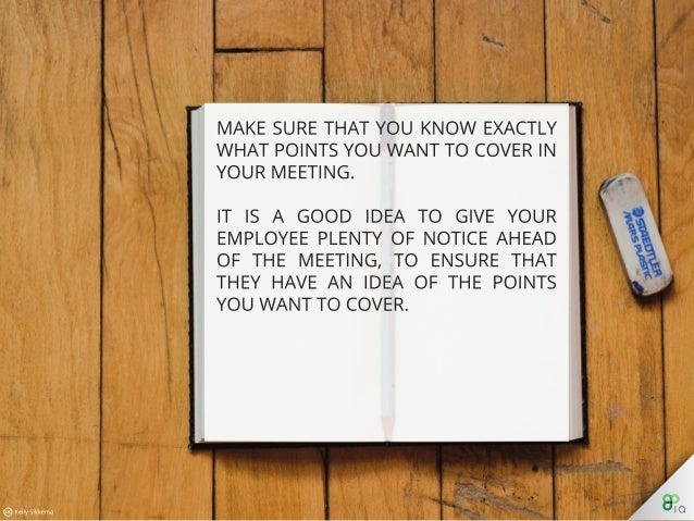 Make sure that you know exactly what points you want to cover in your meeting. It is a good idea to give your employee ple...