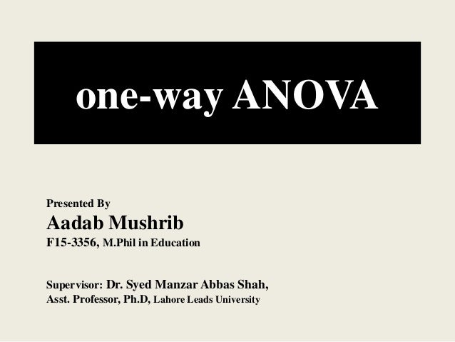 one-way ANOVA Presented By Aadab Mushrib F15-3356, M.Phil in Education Supervisor: Dr. Syed Manzar Abbas Shah, Asst. Profe...
