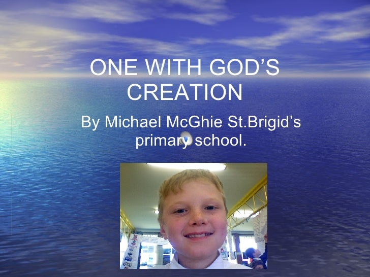 ONE WITH GOD'S CREATION By Michael McGhie St.Brigid's primary school.