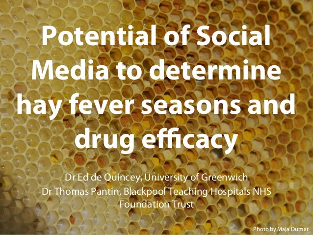 Potential of Social Media to determine hay fever seasons and drug efficacy Dr Ed de Quincey, University of Greenwich Dr Thom...