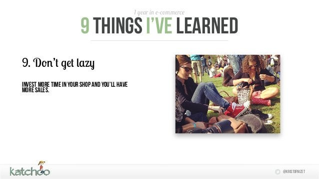 1 year in e-commerce                        9 things I'Ve learned9. Don't get lazyInvest more time in your shop and you'll...