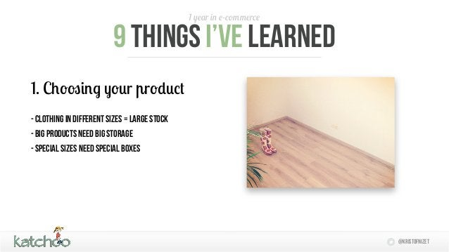 1 year in e-commerce                         9 things I'Ve learned1. Choosing your product- Clothing in different sizes = ...