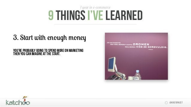 1 year in e-commerce                       9 things I'Ve learned3. Start with enough moneyYou're probably going to spend m...