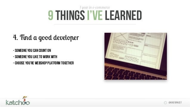 1 year in e-commerce                       9 things I'Ve learned4. Find a good developer- someone you can count on- someon...