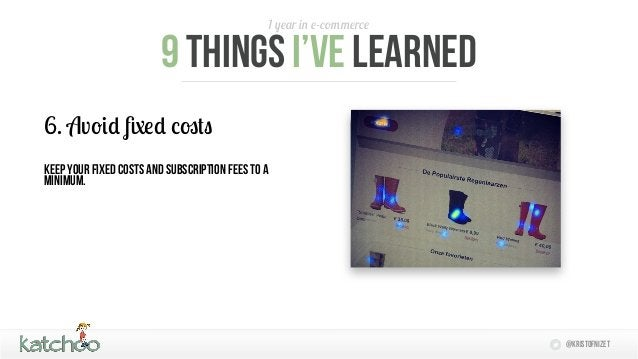 1 year in e-commerce                        9 things I'Ve learned6. Avoid fixed costskeep your fixed costs and subscriptio...