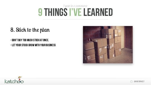 1 year in e-commerce                        9 things i've learned8. Stick to the plan- Don't buy too much stock at once.- ...