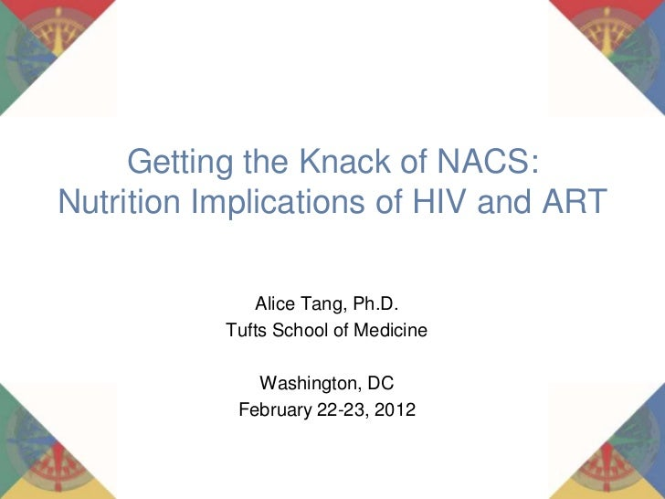 Getting the Knack of NACS:Nutrition Implications of HIV and ART              Alice Tang, Ph.D.           Tufts School of M...