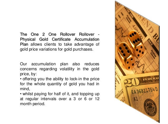 Let's say that on 1st November2012 you decide to participate inour One 2 One Rollover - PhysicalGold Certificate Accumulat...
