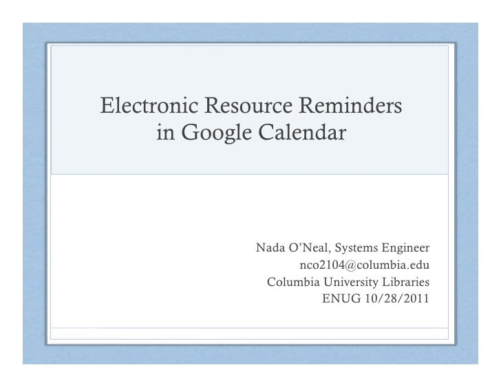 Electronic Resource Reminders      in Google Calendar              Nada O'Neal, Systems Engineer                    nco210...