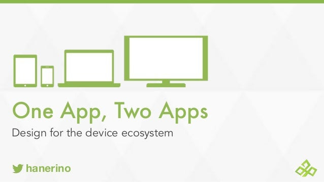 One App, Two Apps Design for the device ecosystem hanerino