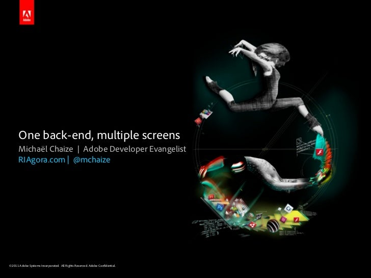 One back-end, multiple screens      Michaël Chaize | Adobe Developer Evangelist      RIAgora.com | @mchaize©2011 Adobe Sys...