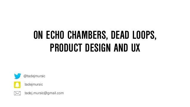ON ECHO CHAMBERS, DEAD LOOPS, PRODUCT DESIGN AND UX tadej.mursic@gmail.com tadejmursic @tadejmursic