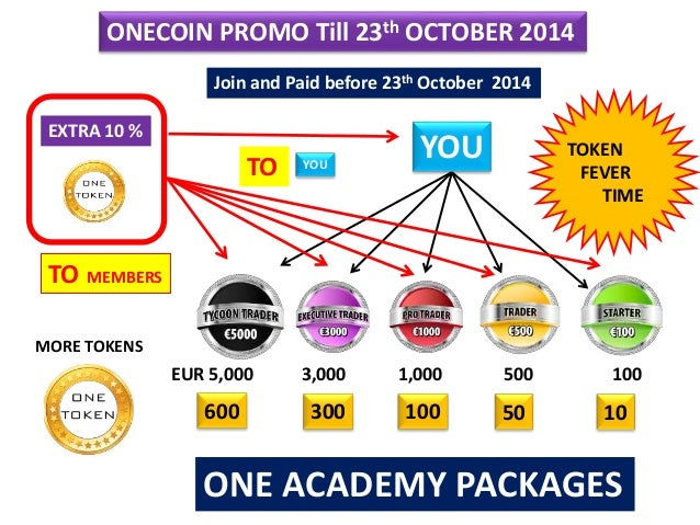 ONECOIN PROMO Till 23th OCTOBER 2014 ONE ACADEMY PACKAGES EUR 5,000 3,000 1,000 500 100 600 300 100 50 10 EXTRA 10 % TO YO...