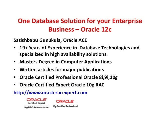 One Database Solution for your Enterprise Business – Oracle 12c Satishbabu Gunukula, Oracle ACE • 19+ Years of Experience ...