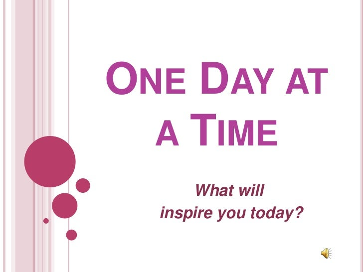 One Day at a Time<br />What will <br /> inspire you today?<br />