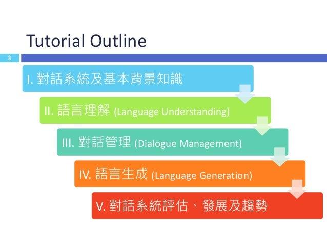 4 Tutorial Outline I. 對話系統及基本背景知識 II. 語言理解 (Language Understanding) III. 對話管理 (Dialogue Management) IV. 語言生成 (Language Gen...