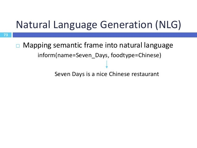 74 Template-Based NLG  Define a set of rules to map frames to NL 74 Pros: simple, error-free, easy to control Cons: time-...