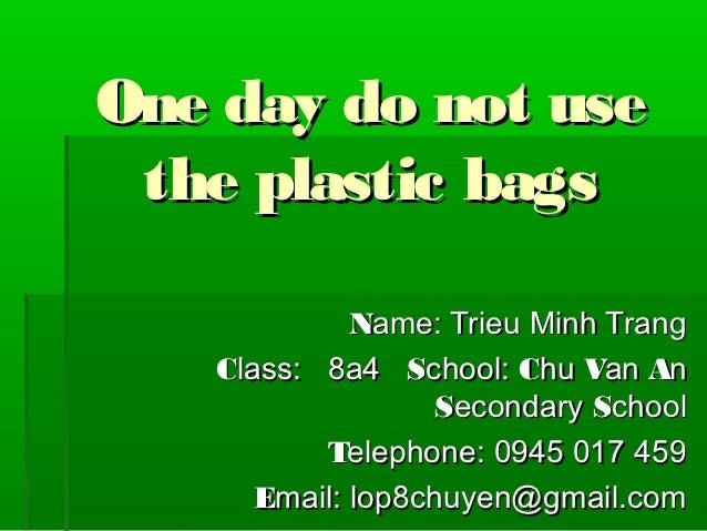 One day do not use the plastic bags             Name: Trieu Minh Trang   Class: 8a4 School: Chu Van An                   S...