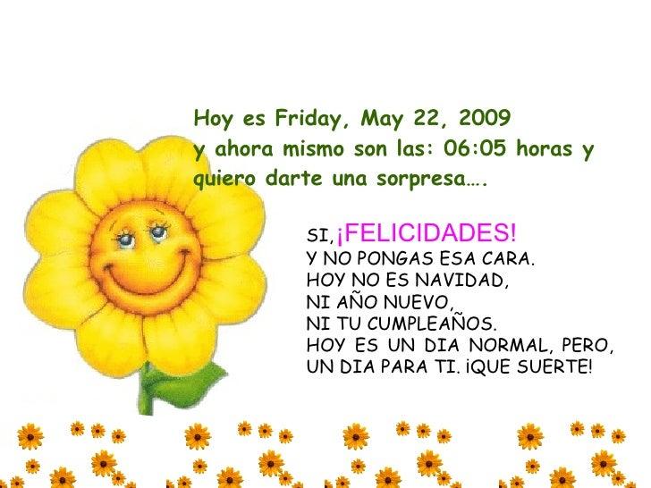 Hoy es Friday, May 22, 2009 y ahora mismo son las: 06:05 horas y quiero darte una sorpresa….            SI, ¡FELICIDADES! ...