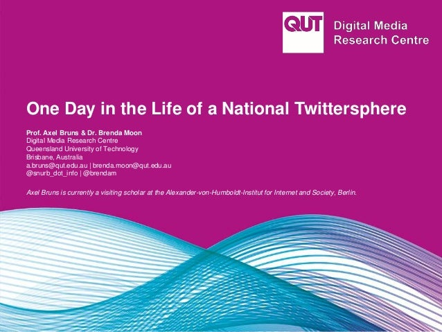 One Day in the Life of a National Twittersphere Prof. Axel Bruns & Dr. Brenda Moon Digital Media Research Centre Queenslan...