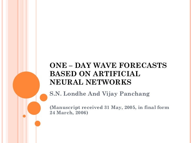 ONE – DAY WAVE FORECASTS BASED ON ARTIFICIAL NEURAL NETWORKS S.N. Londhe And Vijay Panchang (Manuscript received 31 May, 2...