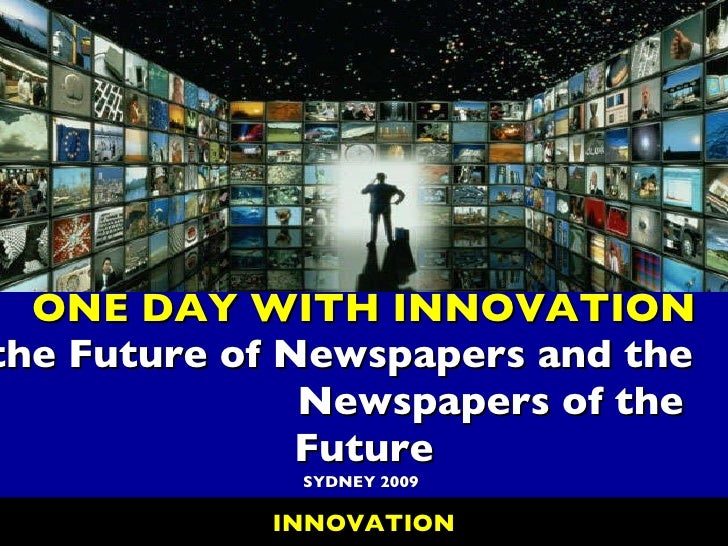 ONE DAY WITH INNOVATION the Future of Newspapers and the  Newspapers of the Future SYDNEY 2009 INNOVATION